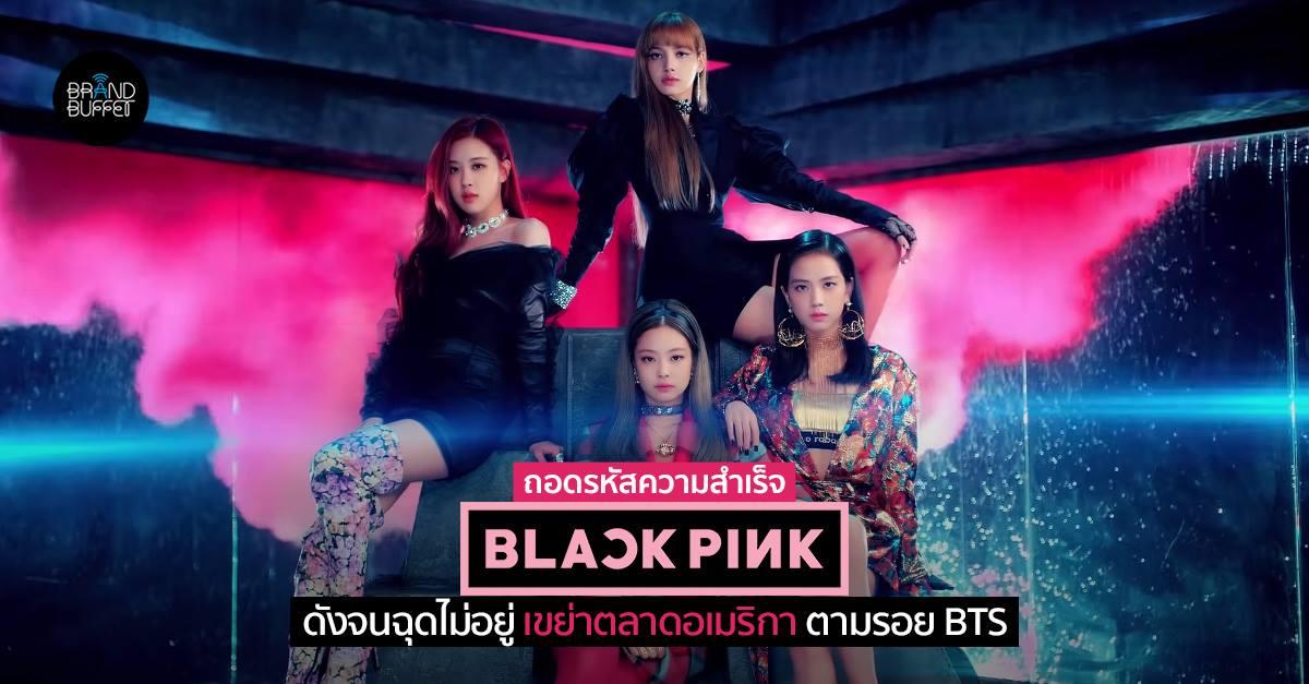 ถอดรหัสความสำเร็จของ BlackPink มีแค่ 6 เพลง ทำไมถึงดังจนฉุดไม่อยู่ เขย่าตลาดอเมริกา ตามรอย BTS